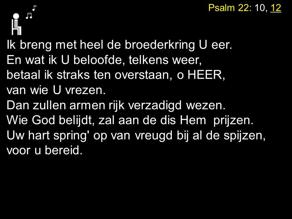 Psalm 22: 10, 12 Ik breng met heel de broederkring U eer. En wat ik U beloofde, telkens weer, betaal ik straks ten overstaan, o HEER, van wie U vrezen