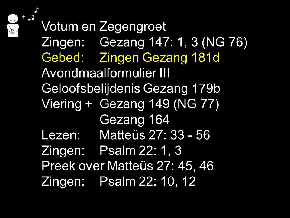 Votum en Zegengroet Zingen:Gezang 147: 1, 3 (NG 76) Gebed:Zingen Gezang 181d Avondmaalformulier III Geloofsbelijdenis Gezang 179b Viering + Gezang 149