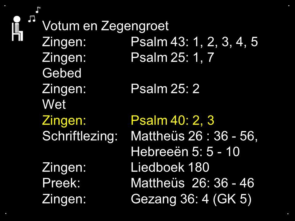 .... Votum en Zegengroet Zingen: Psalm 43: 1, 2, 3, 4, 5 Zingen:Psalm 25: 1, 7 Gebed Zingen:Psalm 25: 2 Wet Zingen:Psalm 40: 2, 3 Schriftlezing:Matthe