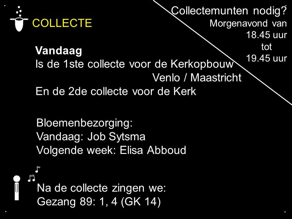 .... COLLECTE Vandaag Is de 1ste collecte voor de Kerkopbouw Venlo / Maastricht En de 2de collecte voor de Kerk Na de collecte zingen we: Gezang 89: 1