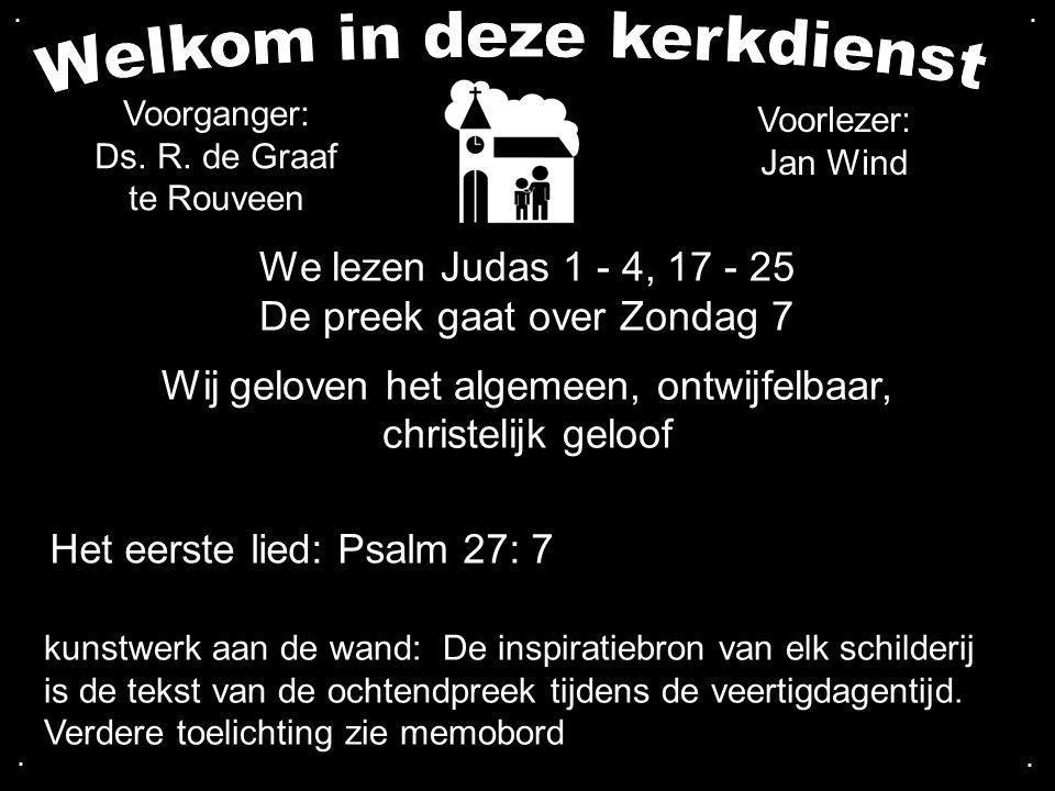 We lezen Judas 1 - 4, 17 - 25 De preek gaat over Zondag 7 Wij geloven het algemeen, ontwijfelbaar, christelijk geloof Het eerste lied: Psalm 27: 7 Voo