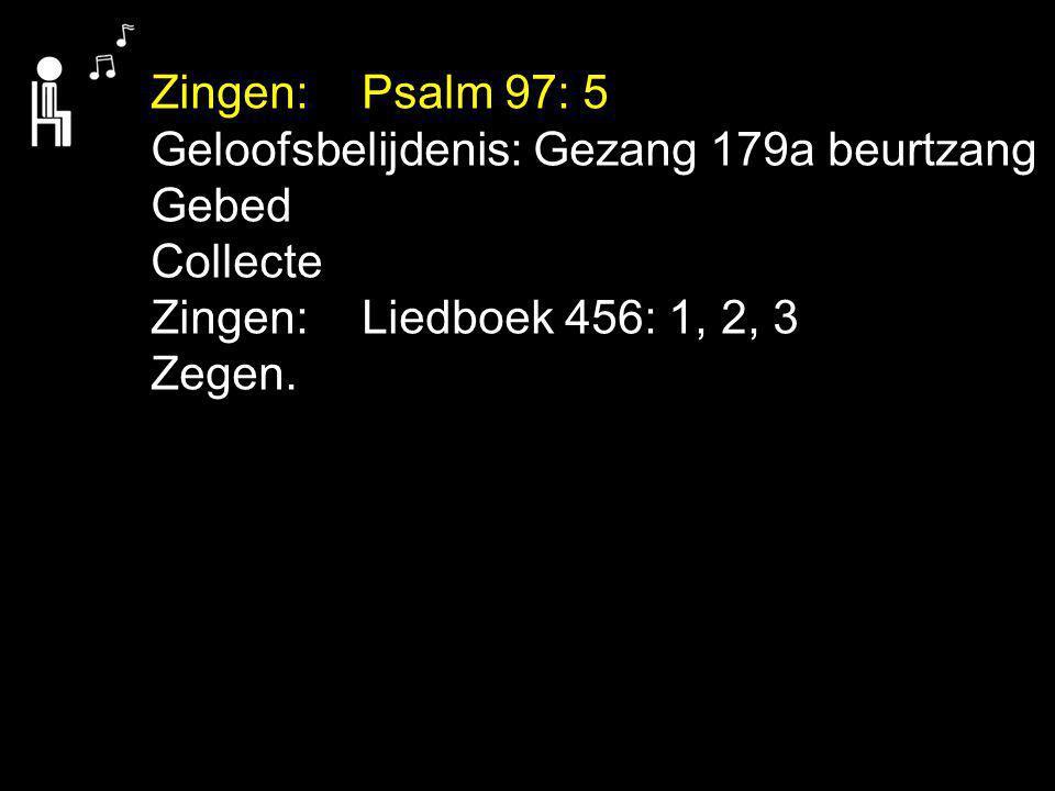 Zingen: Psalm 97: 5 Geloofsbelijdenis: Gezang 179a beurtzang Gebed Collecte Zingen: Liedboek 456: 1, 2, 3 Zegen.