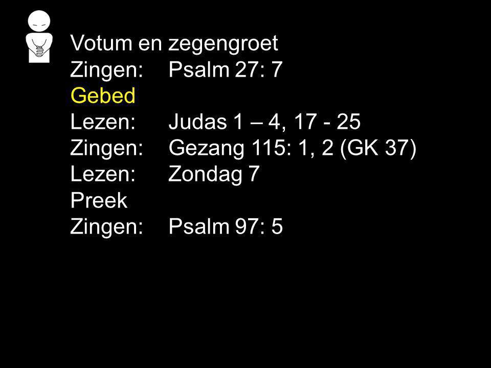 Votum en zegengroet Zingen: Psalm 27: 7 Gebed Lezen: Judas 1 – 4, 17 - 25 Zingen: Gezang 115: 1, 2 (GK 37) Lezen: Zondag 7 Preek Zingen: Psalm 97: 5