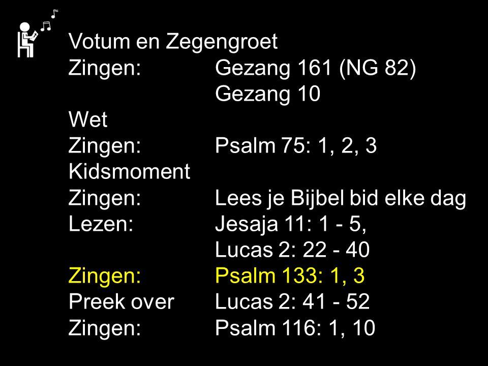 Votum en Zegengroet Zingen:Gezang 161 (NG 82) Gezang 10 Wet Zingen:Psalm 75: 1, 2, 3 Kidsmoment Zingen:Lees je Bijbel bid elke dag Lezen:Jesaja 11: 1