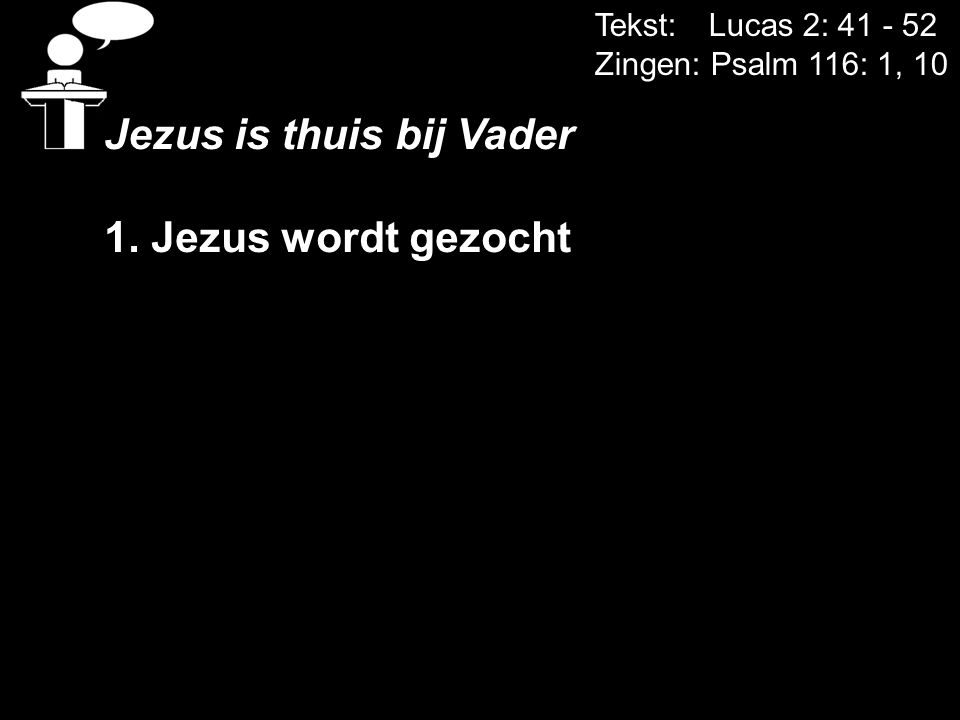 Tekst: Lucas 2: 41 - 52 Zingen: Psalm 116: 1, 10 Jezus is thuis bij Vader 1. Jezus wordt gezocht