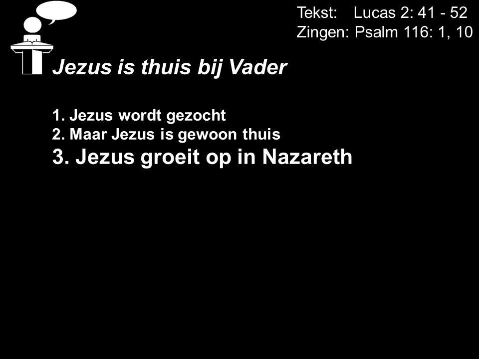 Tekst: Lucas 2: 41 - 52 Zingen: Psalm 116: 1, 10 Jezus is thuis bij Vader 1. Jezus wordt gezocht 2. Maar Jezus is gewoon thuis 3. Jezus groeit op in N