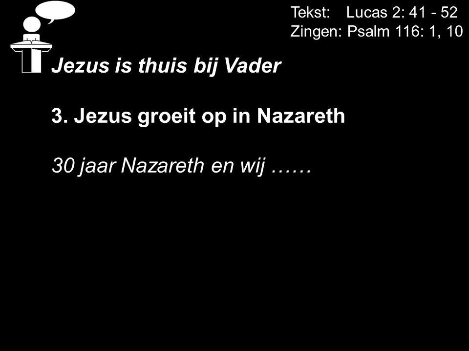 Tekst: Lucas 2: 41 - 52 Zingen: Psalm 116: 1, 10 Jezus is thuis bij Vader 3. Jezus groeit op in Nazareth 30 jaar Nazareth en wij ……