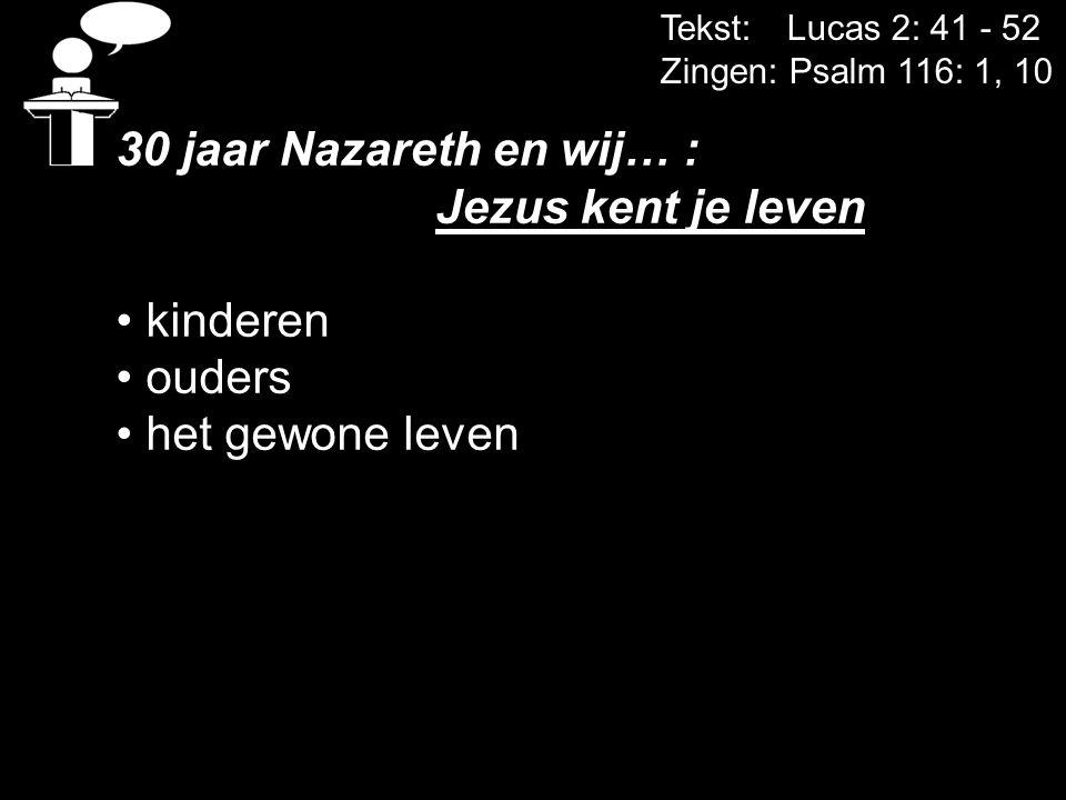 Tekst: Lucas 2: 41 - 52 Zingen: Psalm 116: 1, 10 30 jaar Nazareth en wij… : Jezus kent je leven kinderen ouders het gewone leven