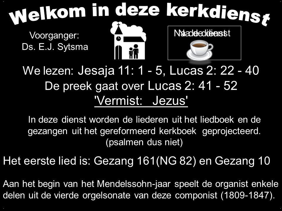Votum en Zegengroet Zingen:Gezang 161 (NG 82) Gezang 10 Wet Zingen:Psalm 75: 1, 2, 3 Kidsmoment Zingen:Lees je Bijbel bid elke dag Lezen:Jesaja 11: 1 - 5, Lucas 2: 22 - 40 Zingen:Psalm 133: 1, 3 Preek over Lucas 2: 41 - 52 Zingen:Psalm 116: 1, 10