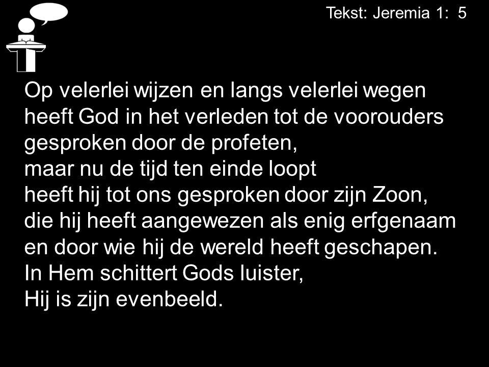 Tekst: Jeremia 1: 5 Op velerlei wijzen en langs velerlei wegen heeft God in het verleden tot de voorouders gesproken door de profeten, maar nu de tijd