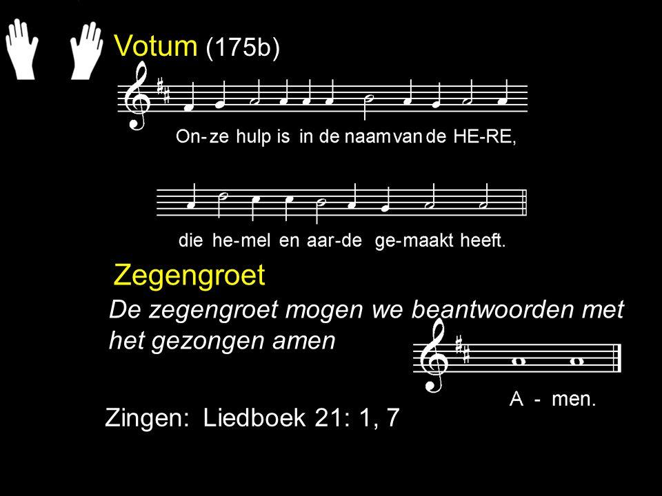 Votum (175b) Zegengroet Zingen:Liedboek 21: 1, 7 De zegengroet mogen we beantwoorden met het gezongen amen