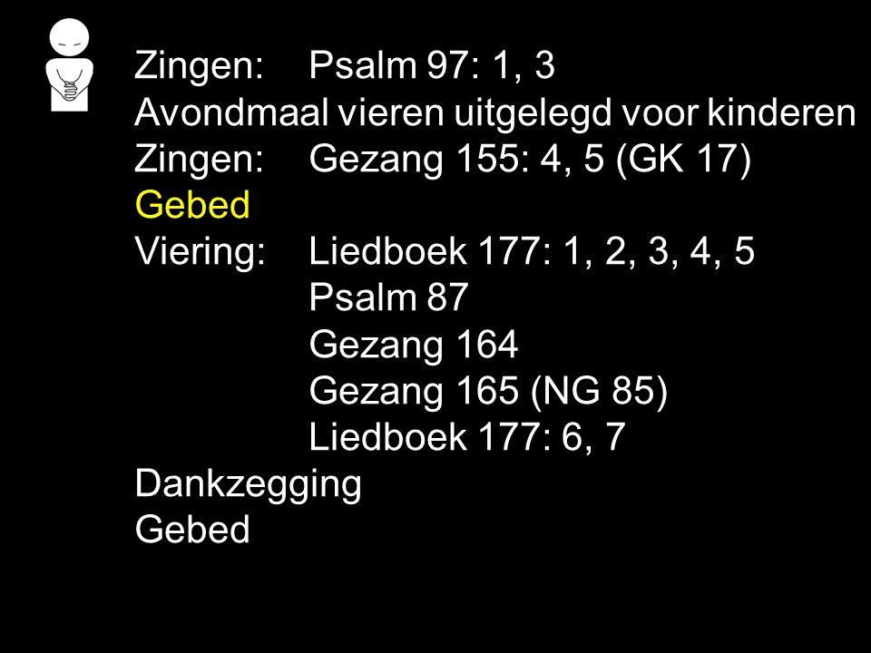 Zingen:Psalm 97: 1, 3 Avondmaal vieren uitgelegd voor kinderen Zingen:Gezang 155: 4, 5 (GK 17) Gebed Viering:Liedboek 177: 1, 2, 3, 4, 5 Psalm 87 Geza
