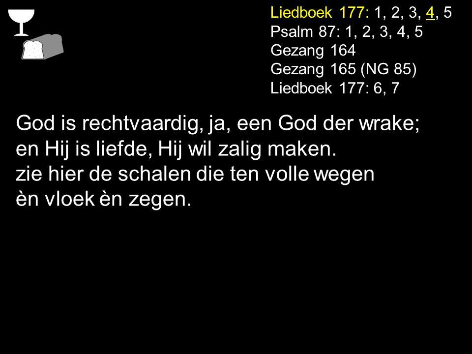 Liedboek 177: 1, 2, 3, 4, 5 Psalm 87: 1, 2, 3, 4, 5 Gezang 164 Gezang 165 (NG 85) Liedboek 177: 6, 7 God is rechtvaardig, ja, een God der wrake; en Hi