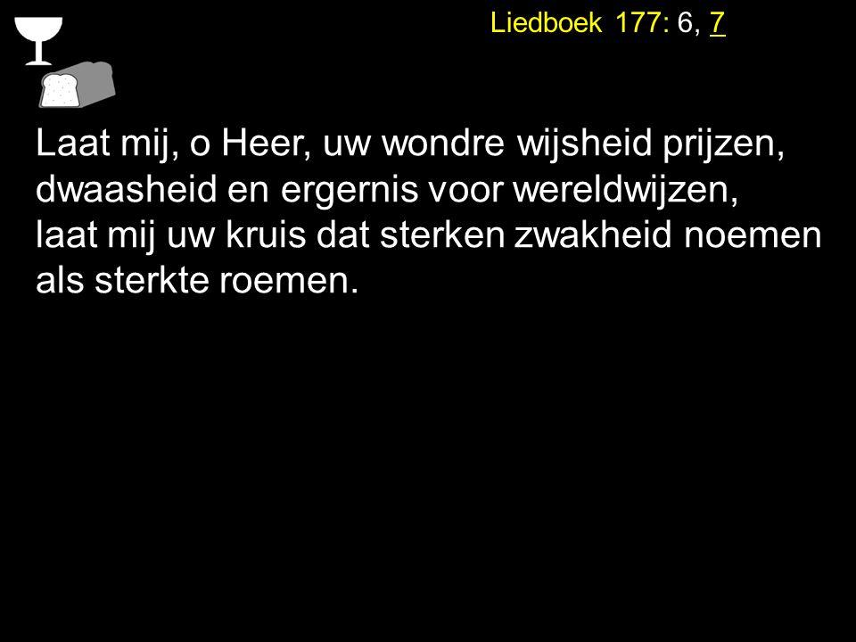 Liedboek 177: 6, 7 Laat mij, o Heer, uw wondre wijsheid prijzen, dwaasheid en ergernis voor wereldwijzen, laat mij uw kruis dat sterken zwakheid noeme