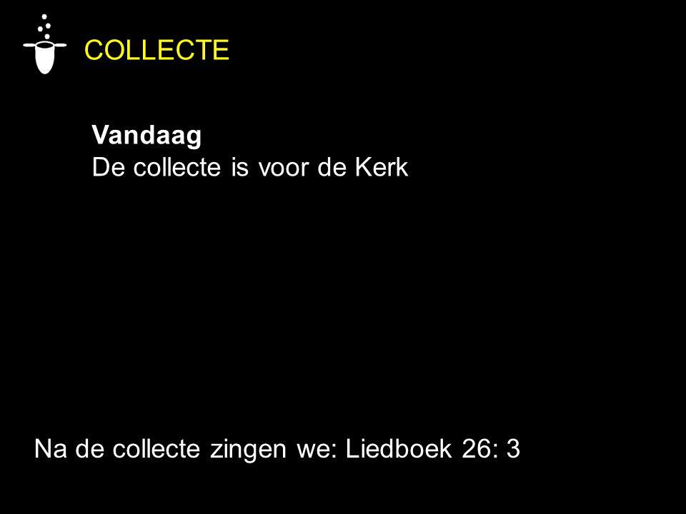 COLLECTE Vandaag De collecte is voor de Kerk Na de collecte zingen we: Liedboek 26: 3