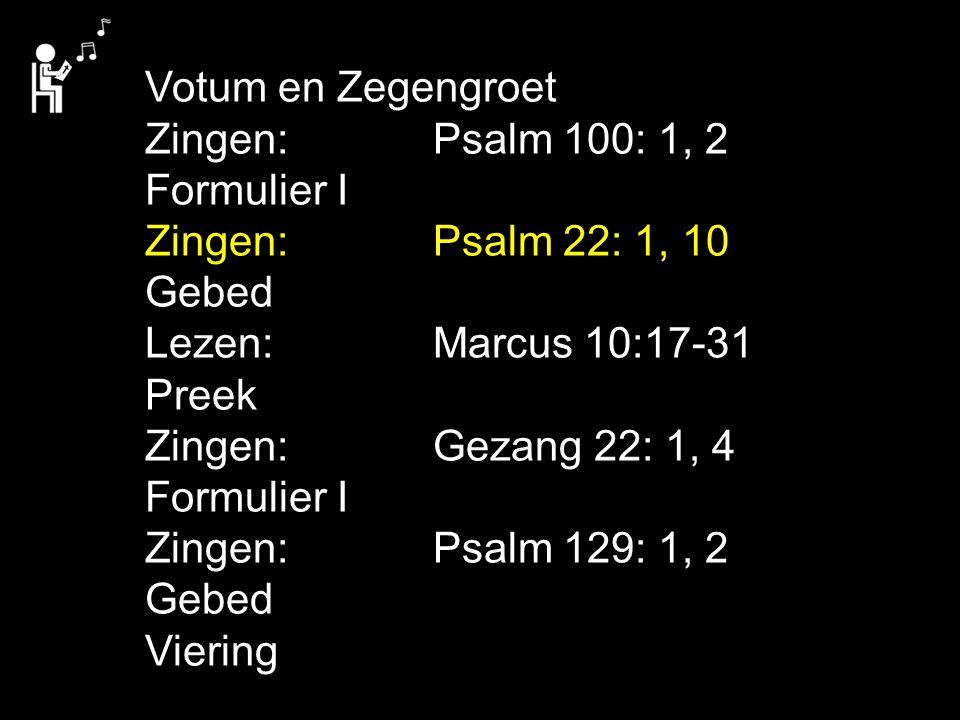 Votum en Zegengroet Zingen:Psalm 100: 1, 2 Formulier I Zingen:Psalm 22: 1, 10 Gebed Lezen: Marcus 10:17-31 Preek Zingen:Gezang 22: 1, 4 Formulier I Zi