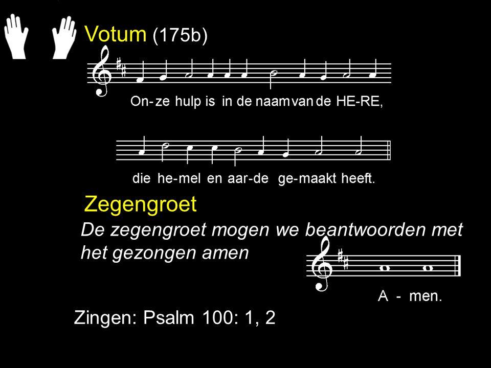 Votum (175b) Zegengroet Zingen: Psalm 100: 1, 2 De zegengroet mogen we beantwoorden met het gezongen amen
