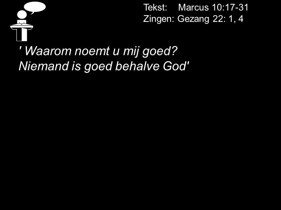 Tekst: Marcus 10:17-31 Zingen: Gezang 22: 1, 4 ' Waarom noemt u mij goed? Niemand is goed behalve God'