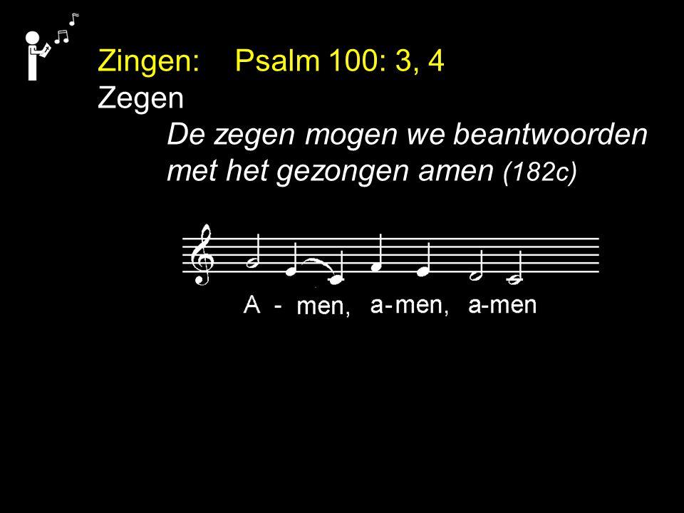 Zingen: Psalm 100: 3, 4 Zegen De zegen mogen we beantwoorden met het gezongen amen (182c)