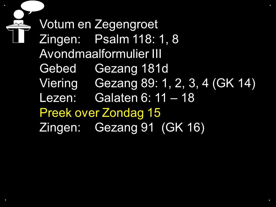 .... Votum en Zegengroet Zingen:Psalm 118: 1, 8 Avondmaalformulier III GebedGezang 181d Viering Gezang 89: 1, 2, 3, 4 (GK 14) Lezen: Galaten 6: 11 – 1