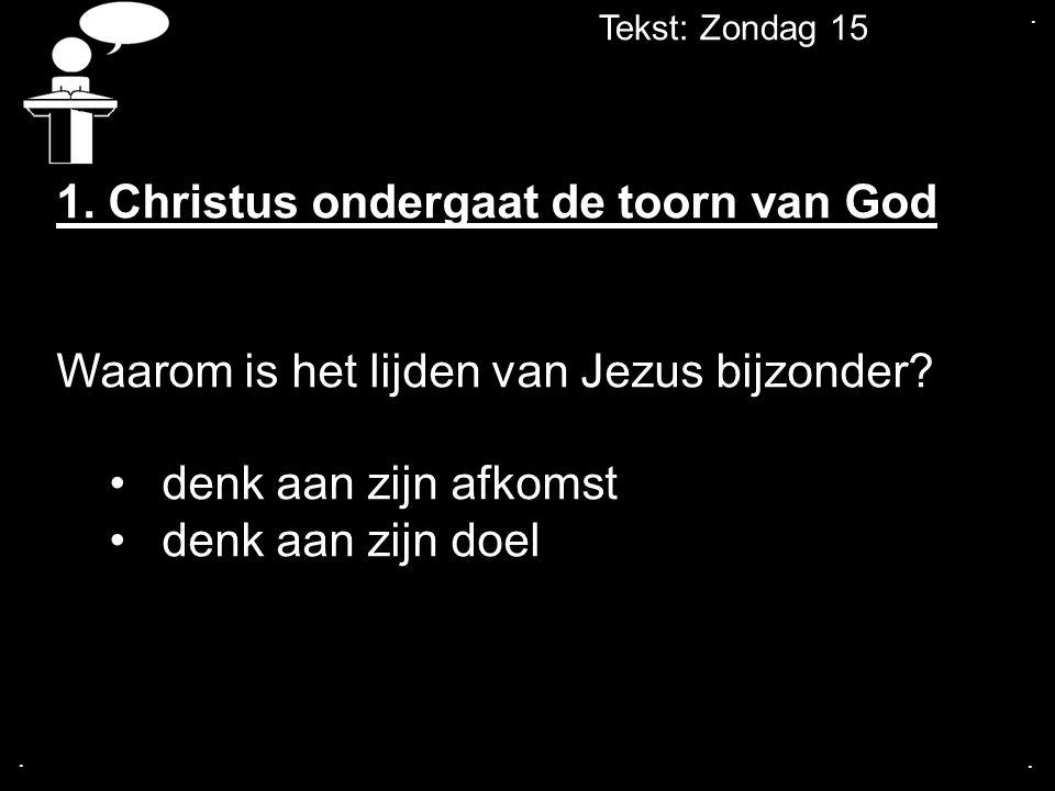 Tekst: Zondag 15... 1. Christus ondergaat de toorn van God Waarom is het lijden van Jezus bijzonder? denk aan zijn afkomst denk aan zijn doel