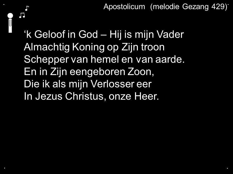 .... Apostolicum (melodie Gezang 429) 'k Geloof in God – Hij is mijn Vader Almachtig Koning op Zijn troon Schepper van hemel en van aarde. En in Zijn