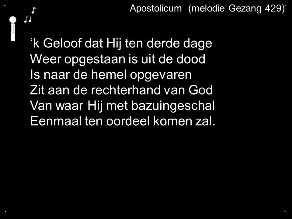 .... Apostolicum (melodie Gezang 429) 'k Geloof dat Hij ten derde dage Weer opgestaan is uit de dood Is naar de hemel opgevaren Zit aan de rechterhand