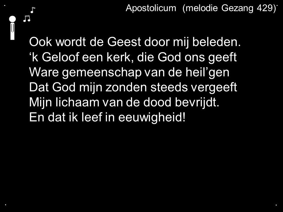 .... Apostolicum (melodie Gezang 429) Ook wordt de Geest door mij beleden. 'k Geloof een kerk, die God ons geeft Ware gemeenschap van de heil'gen Dat