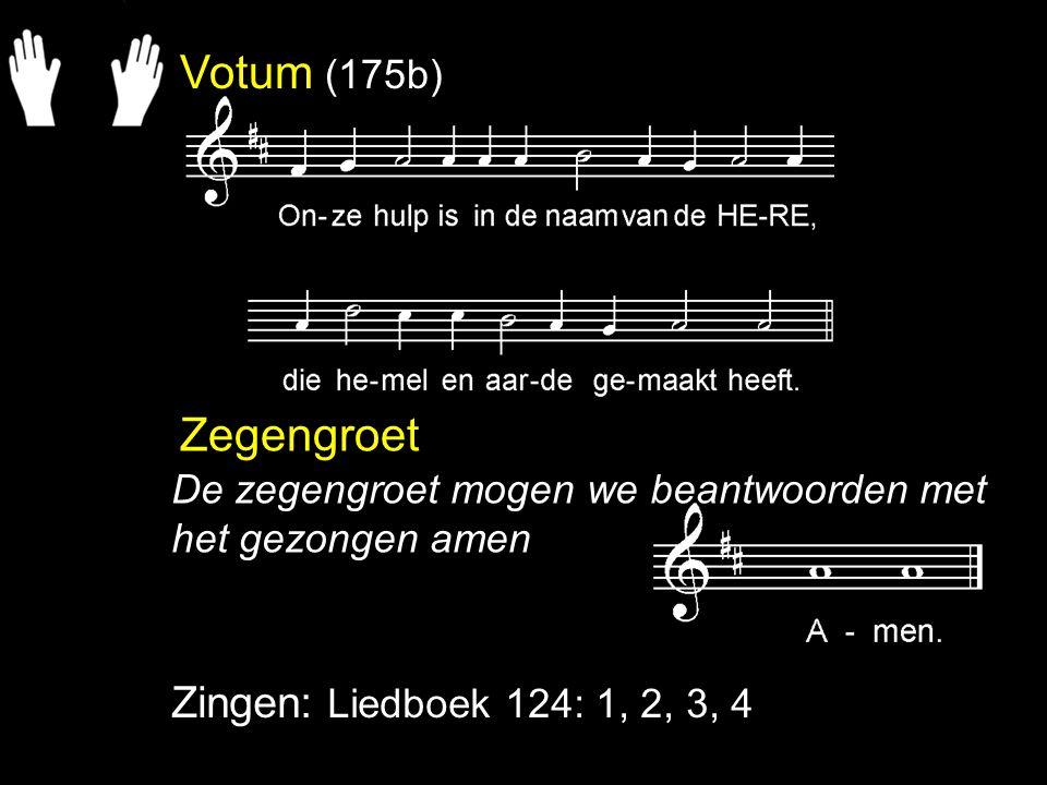Votum (175b) Zegengroet Zingen: Liedboek 124: 1, 2, 3, 4 De zegengroet mogen we beantwoorden met het gezongen amen