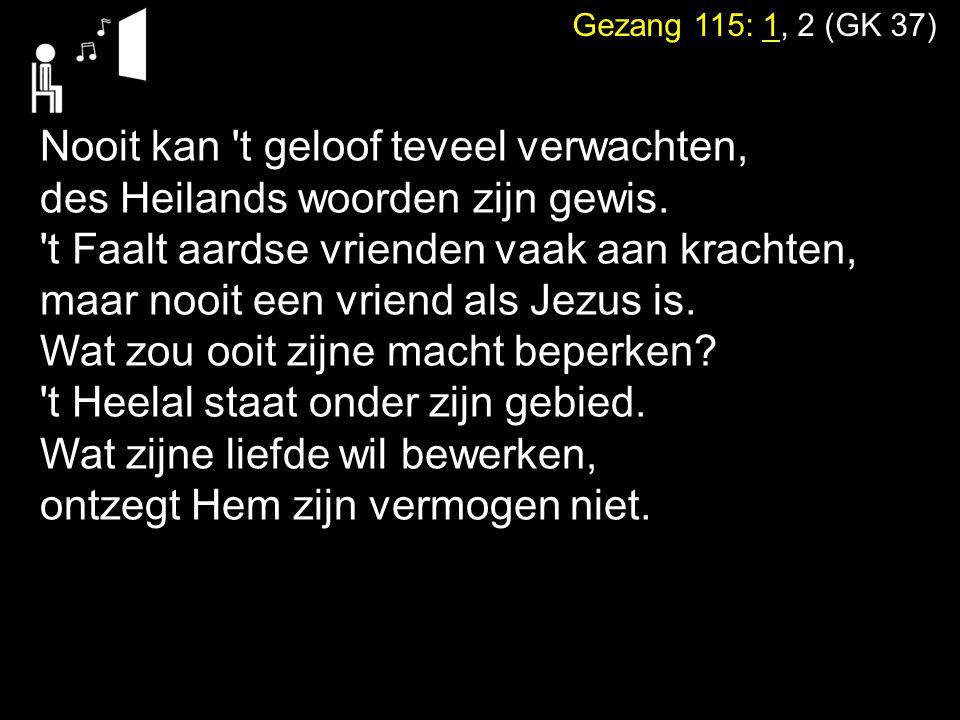 Gezang 115: 1, 2 (GK 37) Nooit kan 't geloof teveel verwachten, des Heilands woorden zijn gewis. 't Faalt aardse vrienden vaak aan krachten, maar nooi