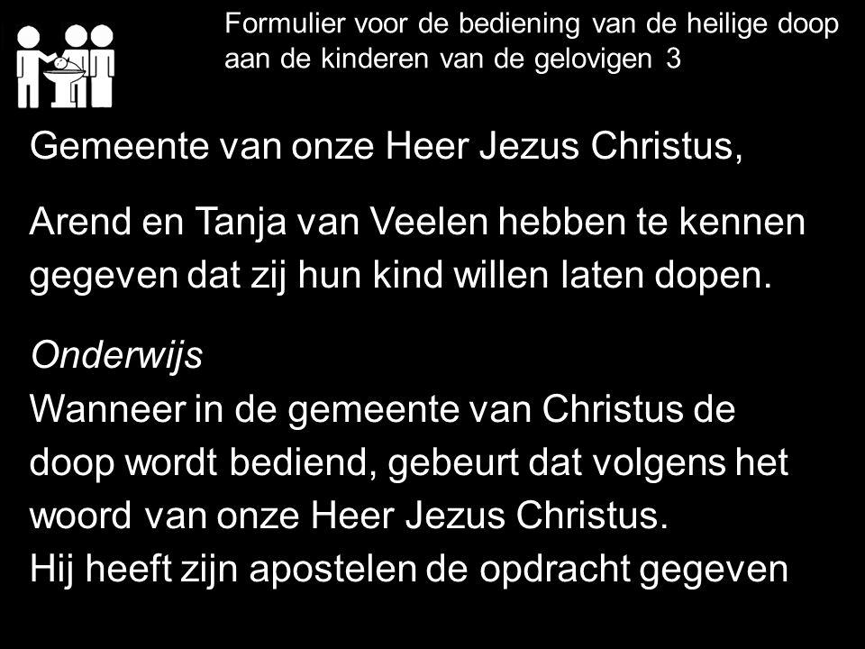 Formulier voor de bediening van de heilige doop aan de kinderen van de gelovigen 3 Gemeente van onze Heer Jezus Christus, Arend en Tanja van Veelen he
