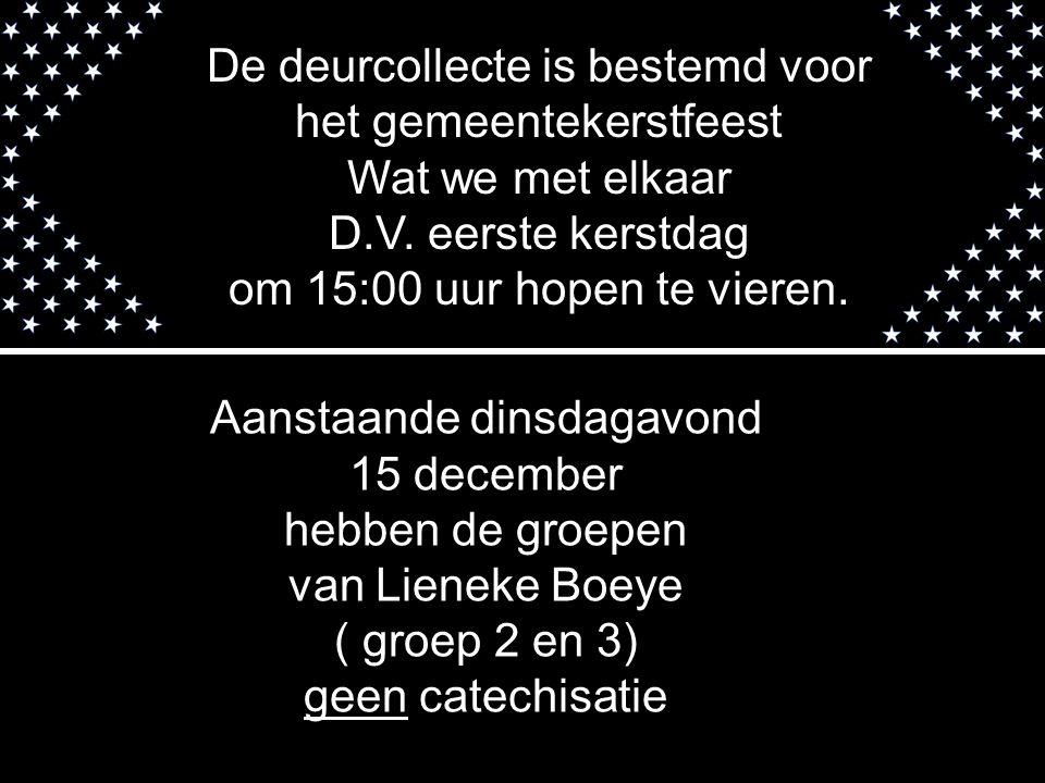 Aanstaande dinsdagavond 15 december hebben de groepen van Lieneke Boeye ( groep 2 en 3) geen catechisatie De deurcollecte is bestemd voor het gemeente