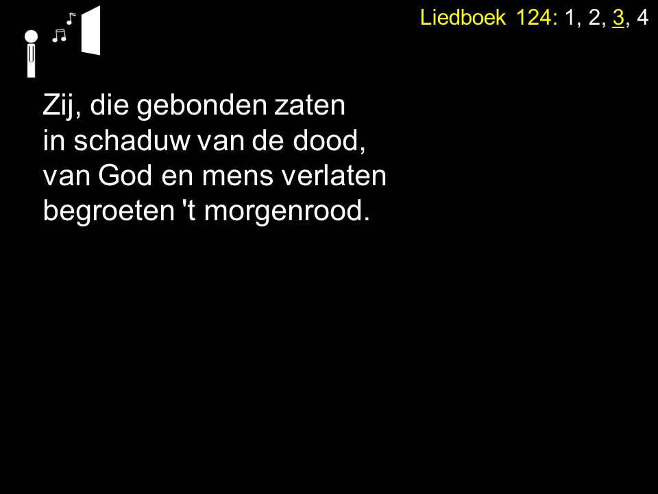 Liedboek 124: 1, 2, 3, 4 Zij, die gebonden zaten in schaduw van de dood, van God en mens verlaten begroeten 't morgenrood.