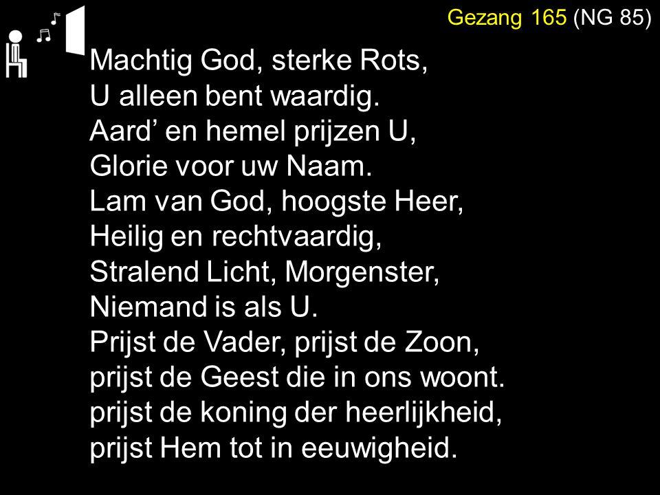 Gezang 165 (NG 85) Machtig God, sterke Rots, U alleen bent waardig. Aard' en hemel prijzen U, Glorie voor uw Naam. Lam van God, hoogste Heer, Heilig e