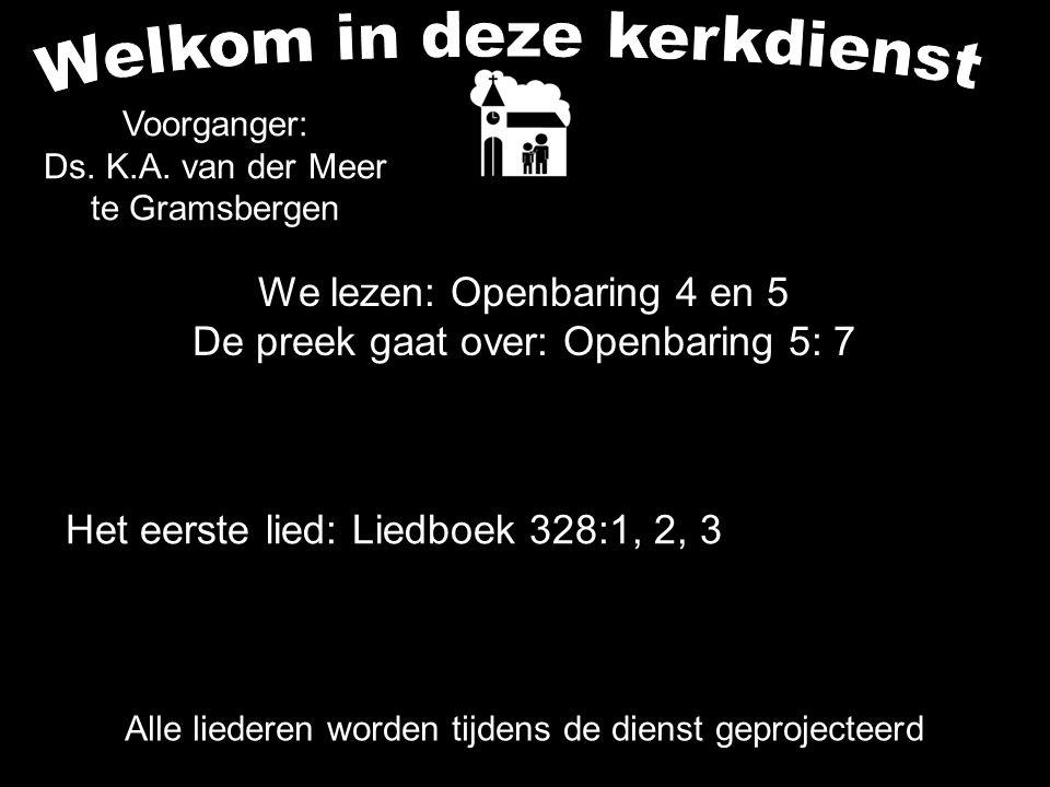 We lezen: Openbaring 4 en 5 De preek gaat over: Openbaring 5: 7 Alle liederen worden tijdens de dienst geprojecteerd Het eerste lied: Liedboek 328:1,
