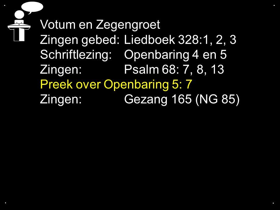.... Votum en Zegengroet Zingen gebed: Liedboek 328:1, 2, 3 Schriftlezing: Openbaring 4 en 5 Zingen:Psalm 68: 7, 8, 13 Preek over Openbaring 5: 7 Zing