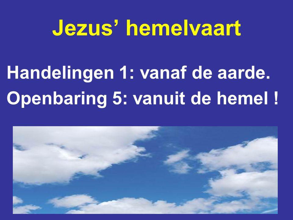 Jezus' hemelvaart Handelingen 1: vanaf de aarde. Openbaring 5: vanuit de hemel !