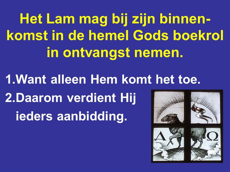 Het Lam mag bij zijn binnen- komst in de hemel Gods boekrol in ontvangst nemen. 1.Want alleen Hem komt het toe. 2.Daarom verdient Hij ieders aanbiddin
