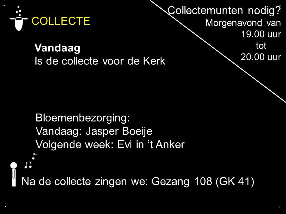 .... COLLECTE Vandaag Is de collecte voor de Kerk Bloemenbezorging: Vandaag: Jasper Boeije Volgende week: Evi in 't Anker Na de collecte zingen we: Ge