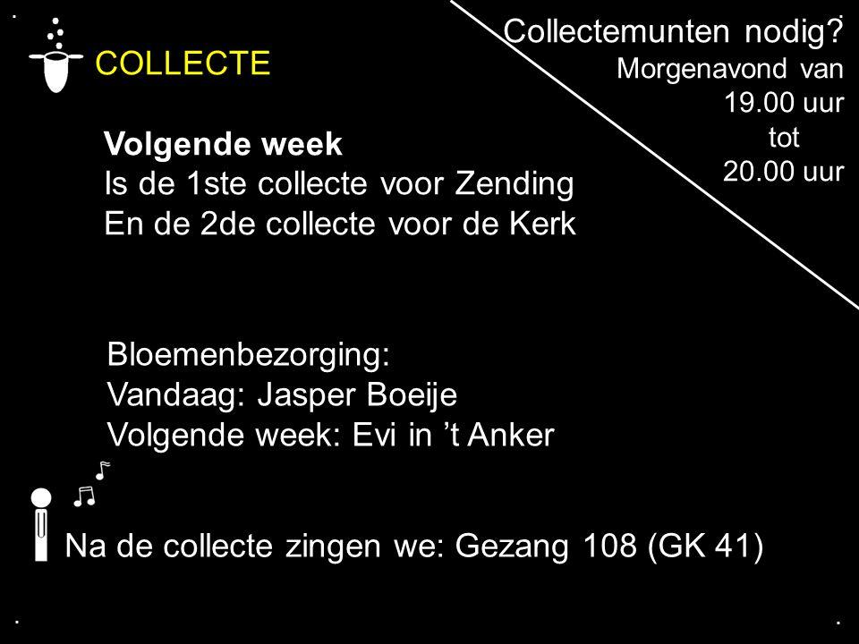 .... COLLECTE Volgende week Is de 1ste collecte voor Zending En de 2de collecte voor de Kerk Na de collecte zingen we: Gezang 108 (GK 41) Bloemenbezor