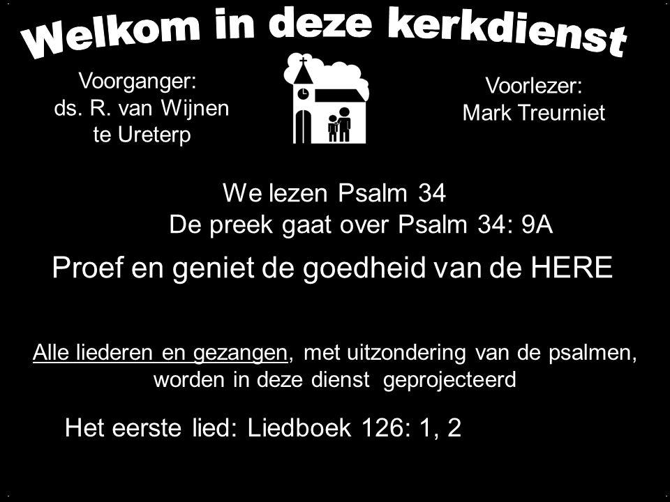 We lezen Psalm 34 - 19De preek gaat over Psalm 34: 9A Proef en geniet de goedheid van de HERE '.... Het eerste lied: Liedboek 126: 1, 2 Voorganger: ds