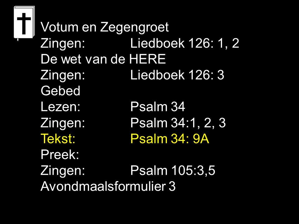 Votum en Zegengroet Zingen:Liedboek 126: 1, 2 De wet van de HERE Zingen:Liedboek 126: 3 Gebed Lezen: Psalm 34 Zingen: Psalm 34:1, 2, 3 Tekst: Psalm 34