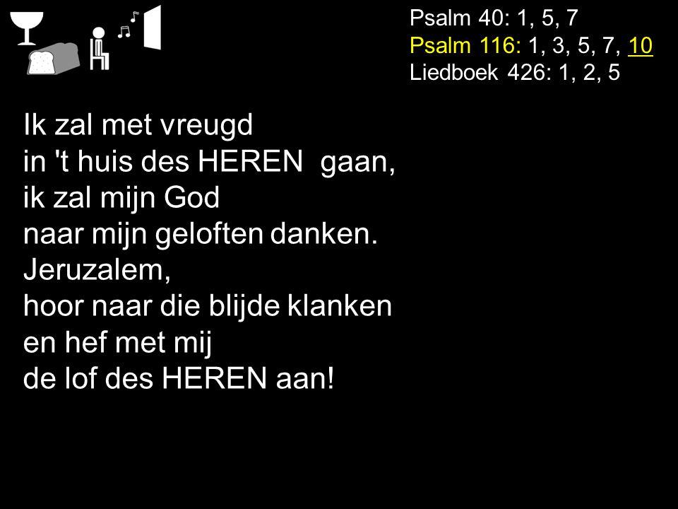 Psalm 40: 1, 5, 7 Psalm 116: 1, 3, 5, 7, 10 Liedboek 426: 1, 2, 5 Ik zal met vreugd in 't huis des HEREN gaan, ik zal mijn God naar mijn geloften dank