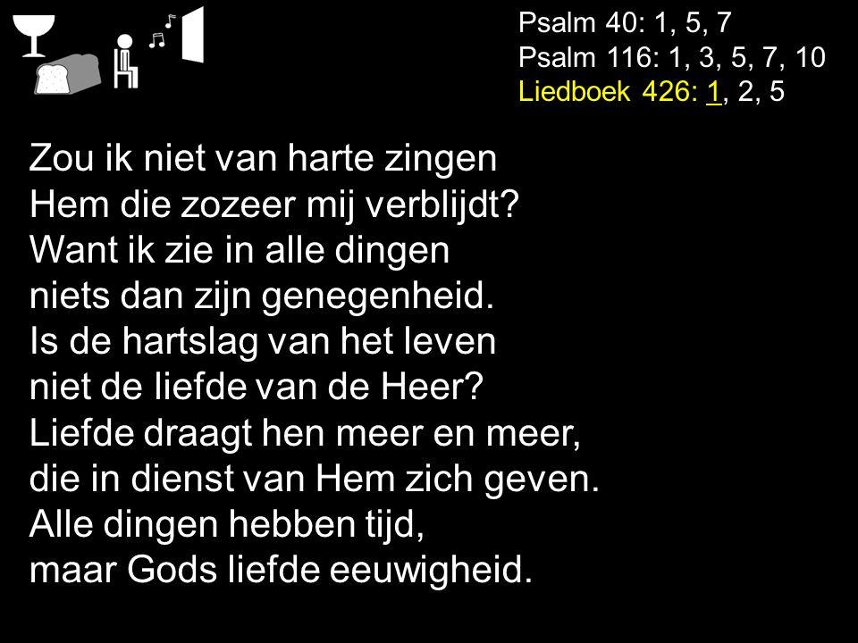 Psalm 40: 1, 5, 7 Psalm 116: 1, 3, 5, 7, 10 Liedboek 426: 1, 2, 5 Zou ik niet van harte zingen Hem die zozeer mij verblijdt? Want ik zie in alle dinge