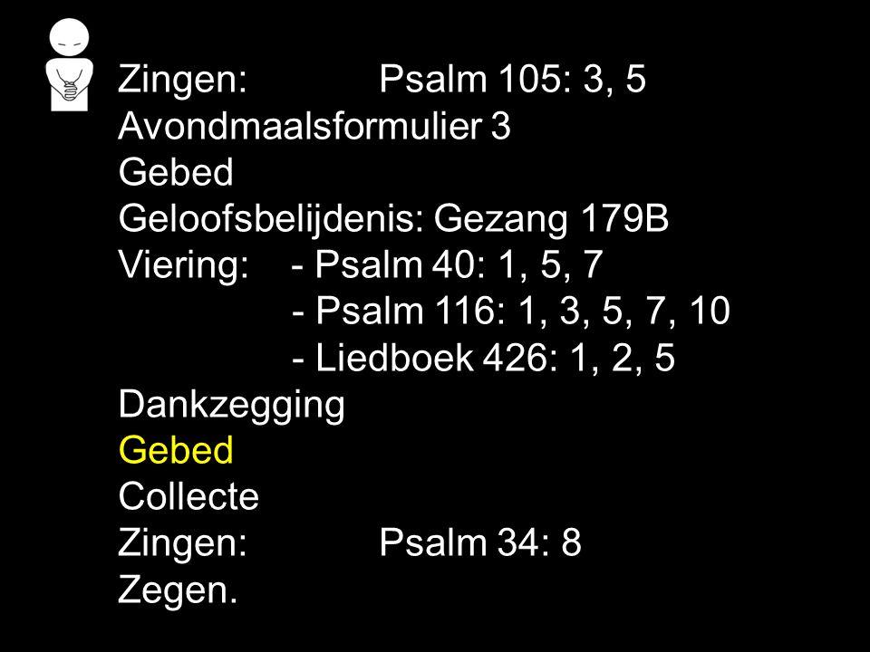 Zingen: Psalm 105: 3, 5 Avondmaalsformulier 3 Gebed Geloofsbelijdenis: Gezang 179B Viering: - Psalm 40: 1, 5, 7 - Psalm 116: 1, 3, 5, 7, 10 - Liedboek