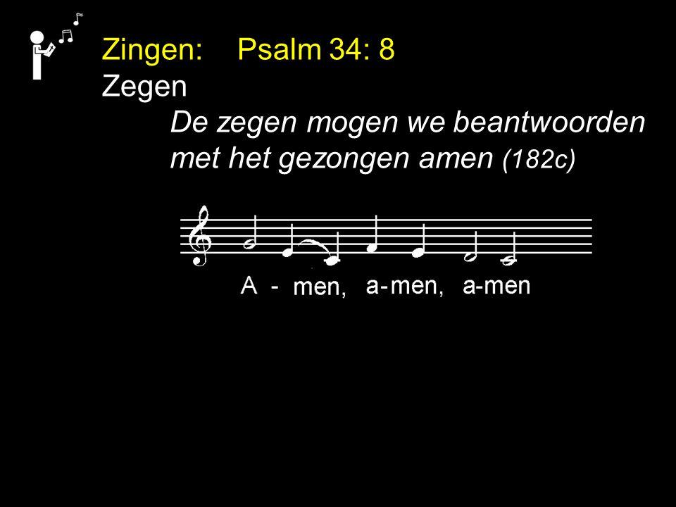 Zingen: Psalm 34: 8 Zegen De zegen mogen we beantwoorden met het gezongen amen (182c)