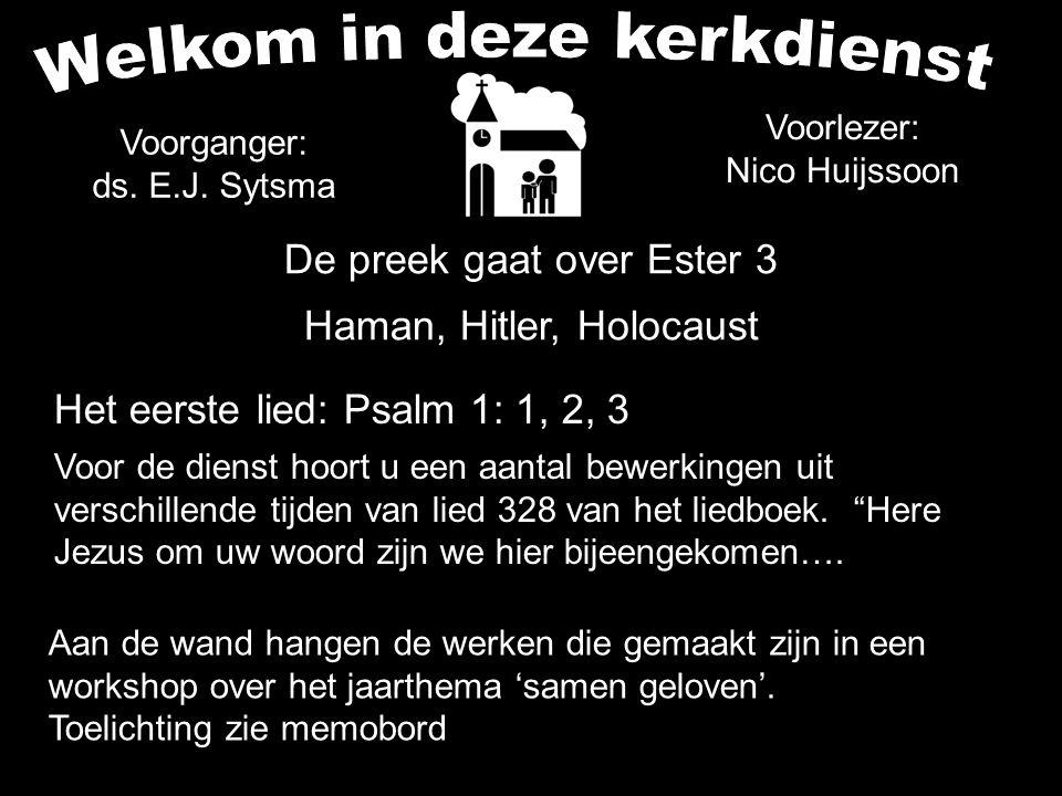 Voorganger: ds. E.J. Sytsma De preek gaat over Ester 3 Haman, Hitler, Holocaust Voorlezer: Nico Huijssoon Het eerste lied: Psalm 1: 1, 2, 3 Aan de wan