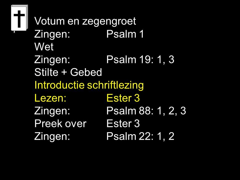 Votum en zegengroet Zingen:Psalm 1 Wet Zingen:Psalm 19: 1, 3 Stilte + Gebed Introductie schriftlezing Lezen: Ester 3 Zingen:Psalm 88: 1, 2, 3 Preek over Ester 3 Zingen:Psalm 22: 1, 2