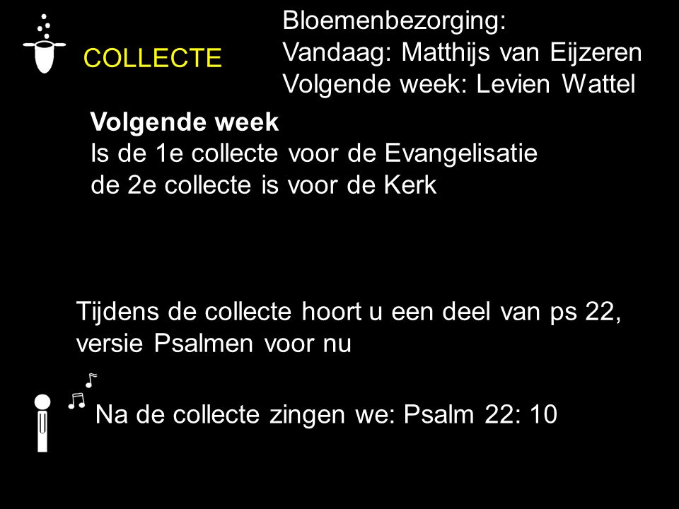 COLLECTE Volgende week Is de 1e collecte voor de Evangelisatie de 2e collecte is voor de Kerk Tijdens de collecte hoort u een deel van ps 22, versie P