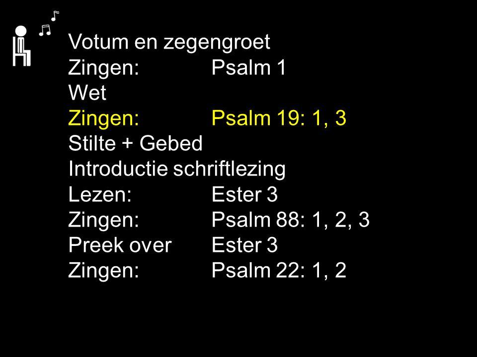 Votum en zegengroet Zingen:Psalm 1 Wet Zingen:Psalm 19: 1, 3 Stilte + Gebed Introductie schriftlezing Lezen: Ester 3 Zingen:Psalm 88: 1, 2, 3 Preek ov